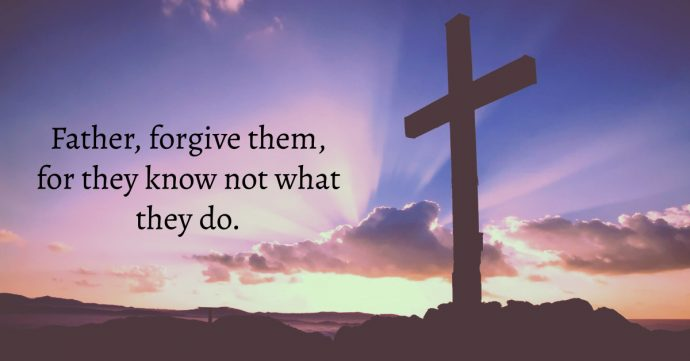 Father, forgive them, for they know not what they do.