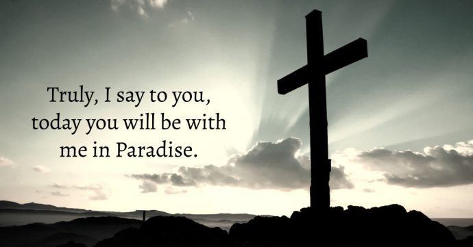 Truly, I say to you, today you will be with me in Paradise.